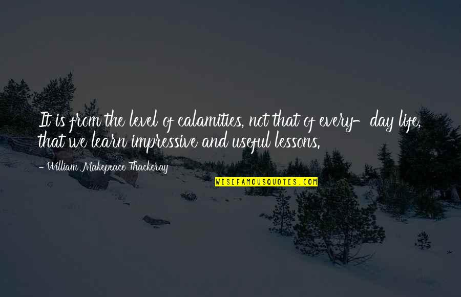 Impressive Life Quotes By William Makepeace Thackeray: It is from the level of calamities, not