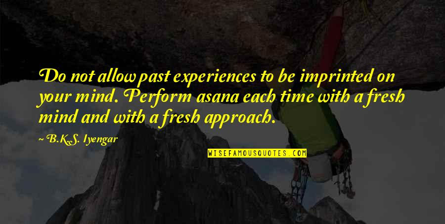 Imprinted Quotes By B.K.S. Iyengar: Do not allow past experiences to be imprinted