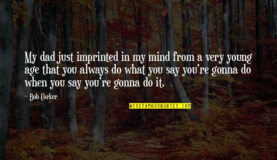 Imprinted Quotes By Bob Corker: My dad just imprinted in my mind from
