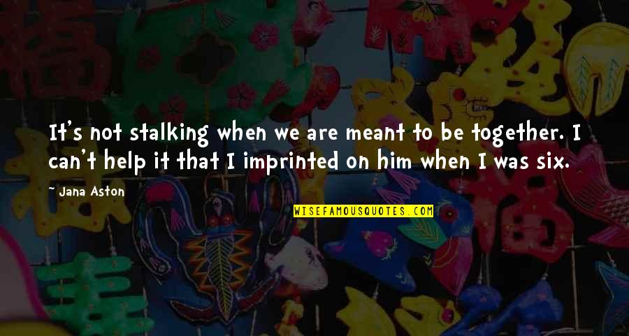 Imprinted Quotes By Jana Aston: It's not stalking when we are meant to