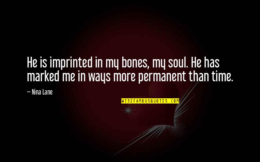 Imprinted Quotes By Nina Lane: He is imprinted in my bones, my soul.