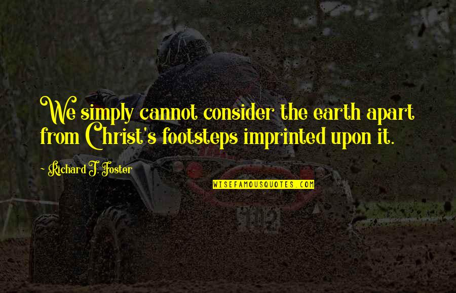 Imprinted Quotes By Richard J. Foster: We simply cannot consider the earth apart from