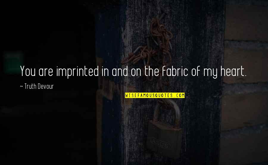 Imprinted Quotes By Truth Devour: You are imprinted in and on the fabric