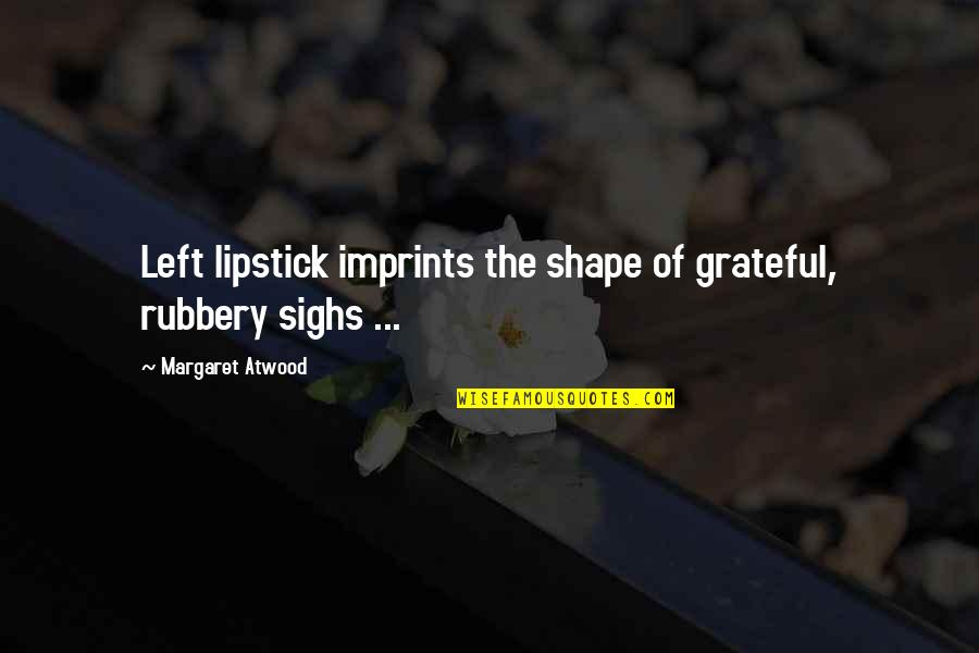 Imprints Quotes By Margaret Atwood: Left lipstick imprints the shape of grateful, rubbery