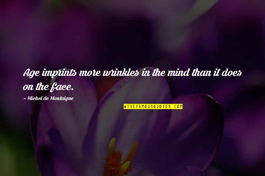 Imprints Quotes By Michel De Montaigne: Age imprints more wrinkles in the mind than