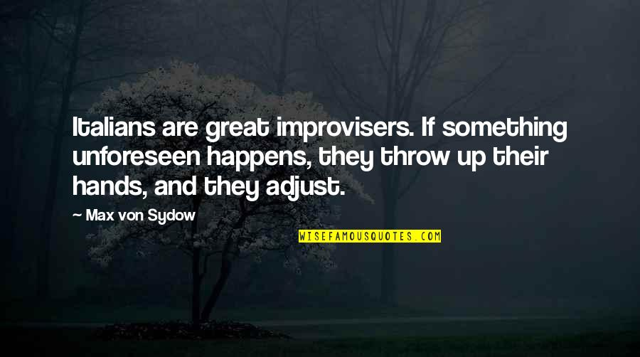 Improvisers Quotes By Max Von Sydow: Italians are great improvisers. If something unforeseen happens,
