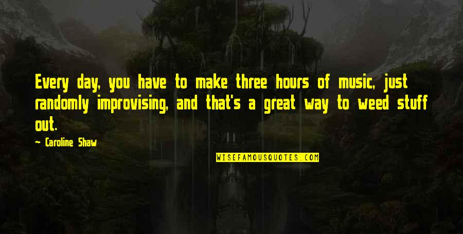 Improvising Quotes By Caroline Shaw: Every day, you have to make three hours