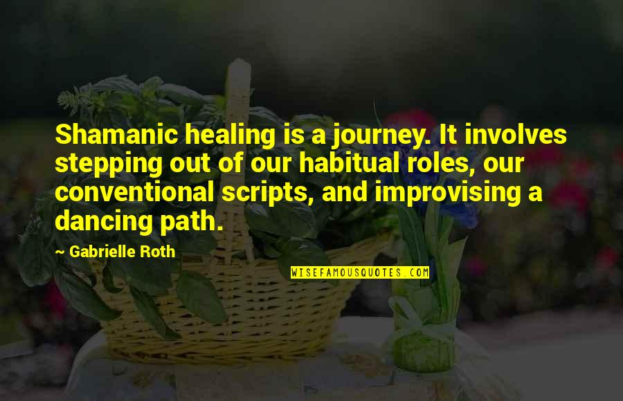 Improvising Quotes By Gabrielle Roth: Shamanic healing is a journey. It involves stepping