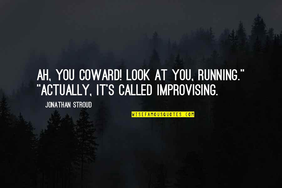 """Improvising Quotes By Jonathan Stroud: Ah, you coward! Look at you, running."""" """"Actually,"""