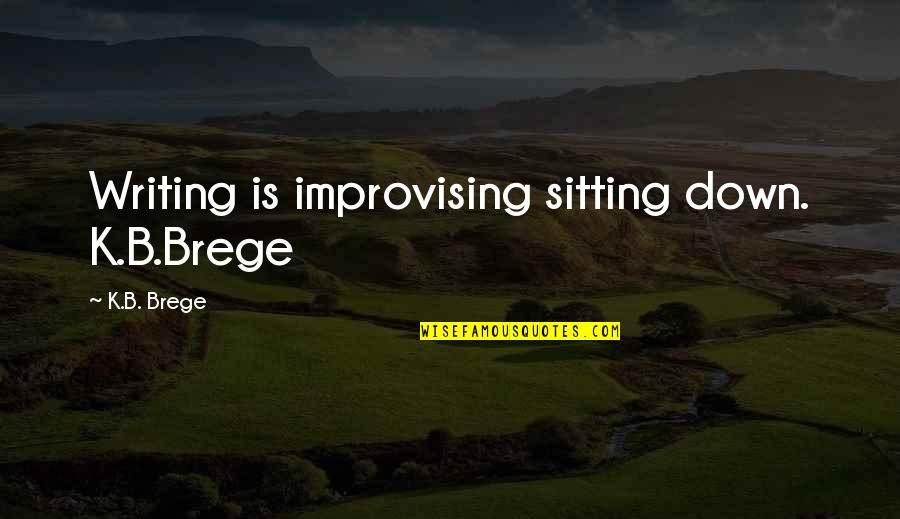 Improvising Quotes By K.B. Brege: Writing is improvising sitting down. K.B.Brege