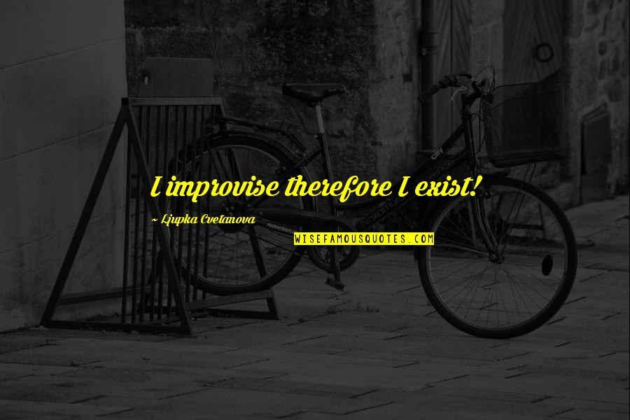 Improvising Quotes By Ljupka Cvetanova: I improvise therefore I exist!