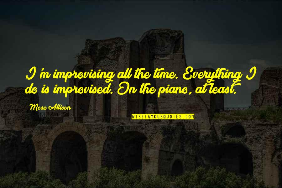 Improvising Quotes By Mose Allison: I'm improvising all the time. Everything I do