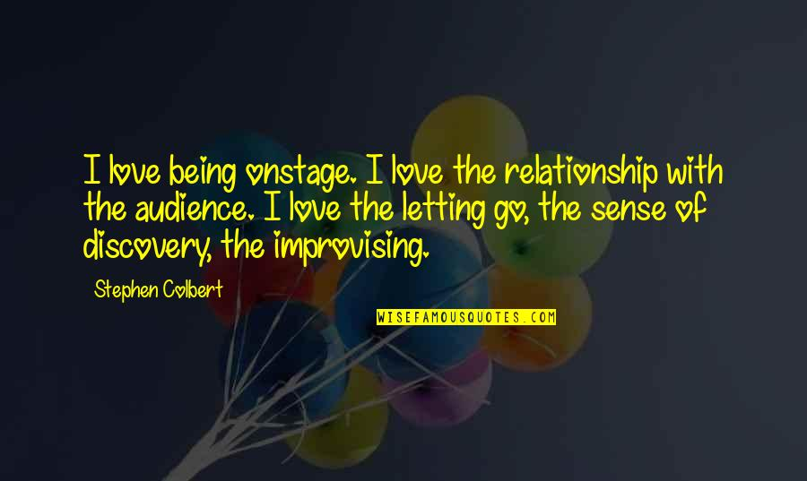 Improvising Quotes By Stephen Colbert: I love being onstage. I love the relationship