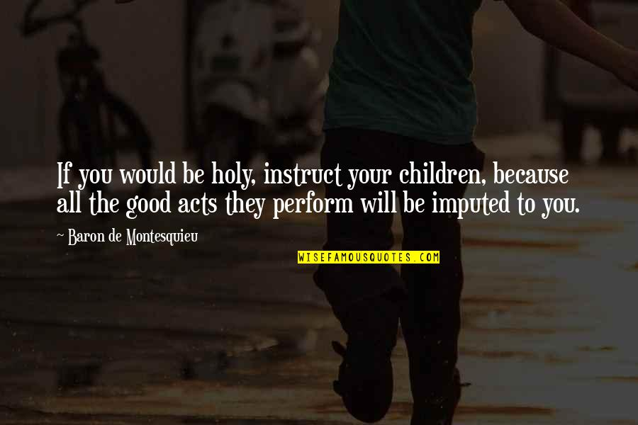 Imputed Quotes By Baron De Montesquieu: If you would be holy, instruct your children,