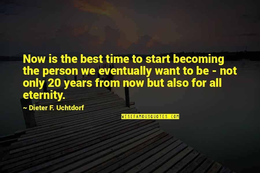 Imputed Quotes By Dieter F. Uchtdorf: Now is the best time to start becoming
