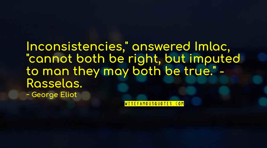 """Imputed Quotes By George Eliot: Inconsistencies,"""" answered Imlac, """"cannot both be right, but"""