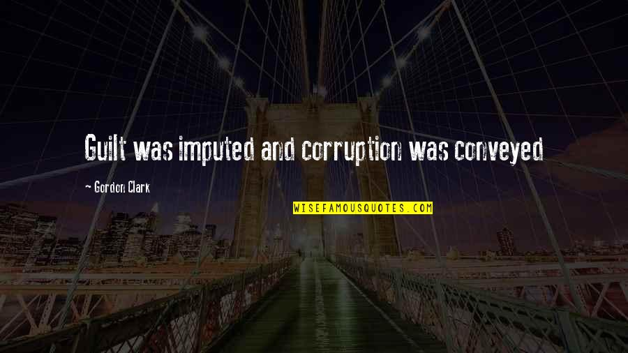Imputed Quotes By Gordon Clark: Guilt was imputed and corruption was conveyed