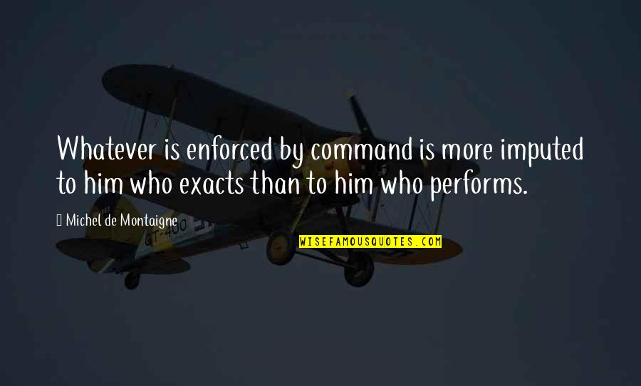 Imputed Quotes By Michel De Montaigne: Whatever is enforced by command is more imputed
