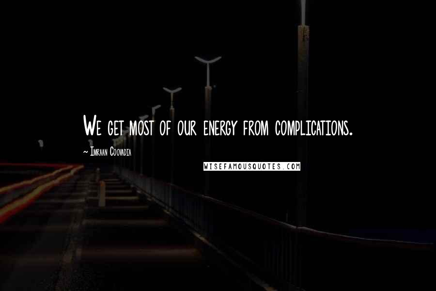 Imraan Coovadia quotes: We get most of our energy from complications.