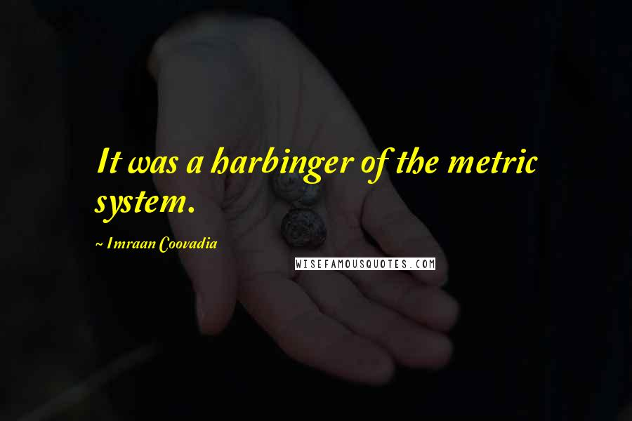Imraan Coovadia quotes: It was a harbinger of the metric system.