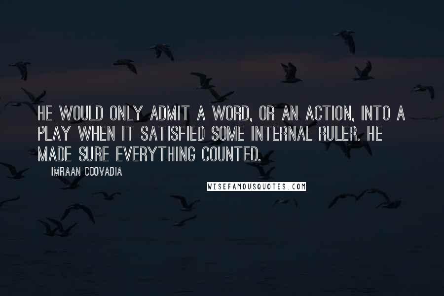 Imraan Coovadia quotes: He would only admit a word, or an action, into a play when it satisfied some internal ruler. He made sure everything counted.