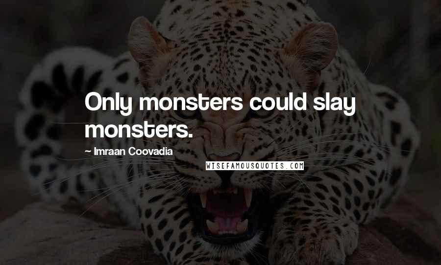 Imraan Coovadia quotes: Only monsters could slay monsters.