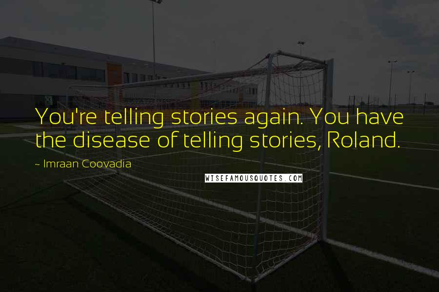 Imraan Coovadia quotes: You're telling stories again. You have the disease of telling stories, Roland.