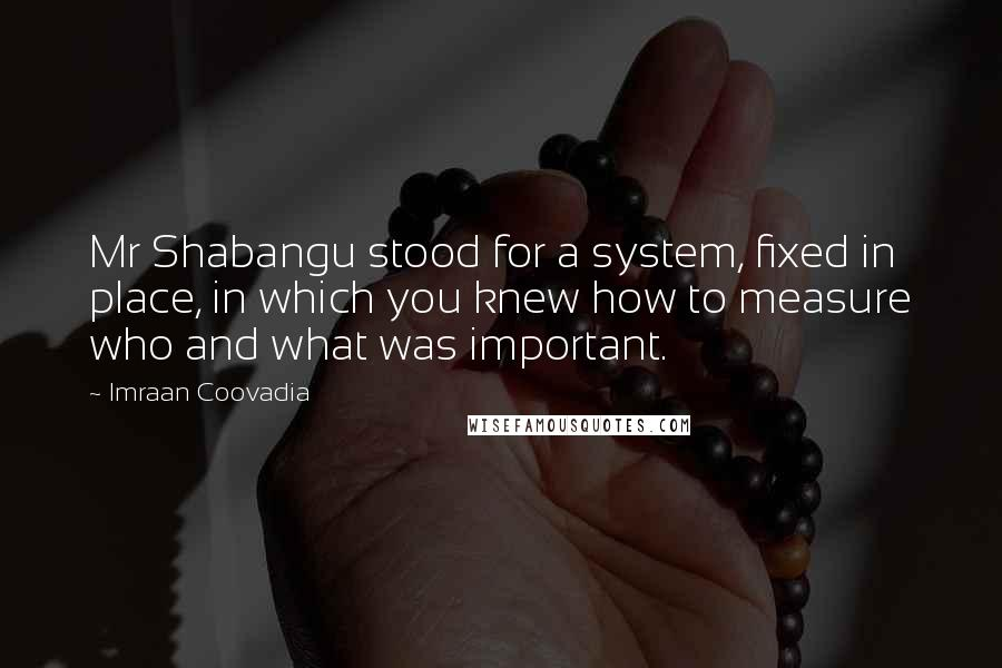 Imraan Coovadia quotes: Mr Shabangu stood for a system, fixed in place, in which you knew how to measure who and what was important.