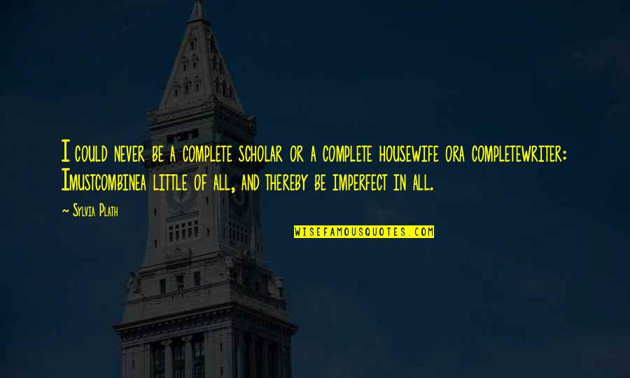 Imustcombinea Quotes By Sylvia Plath: I could never be a complete scholar or