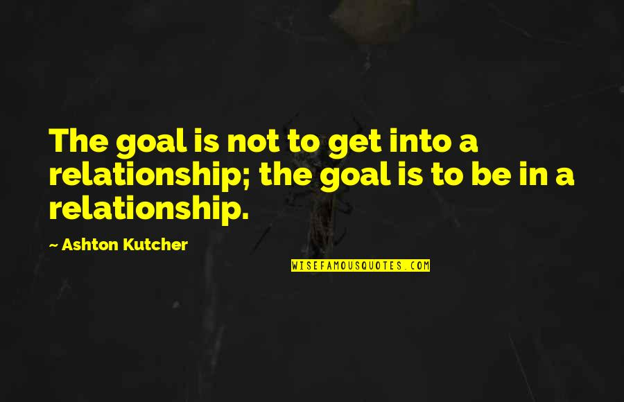In A Relationship Quotes By Ashton Kutcher: The goal is not to get into a
