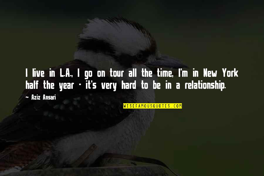 In A Relationship Quotes By Aziz Ansari: I live in L.A., I go on tour