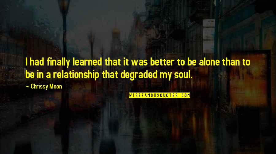 In A Relationship Quotes By Chrissy Moon: I had finally learned that it was better
