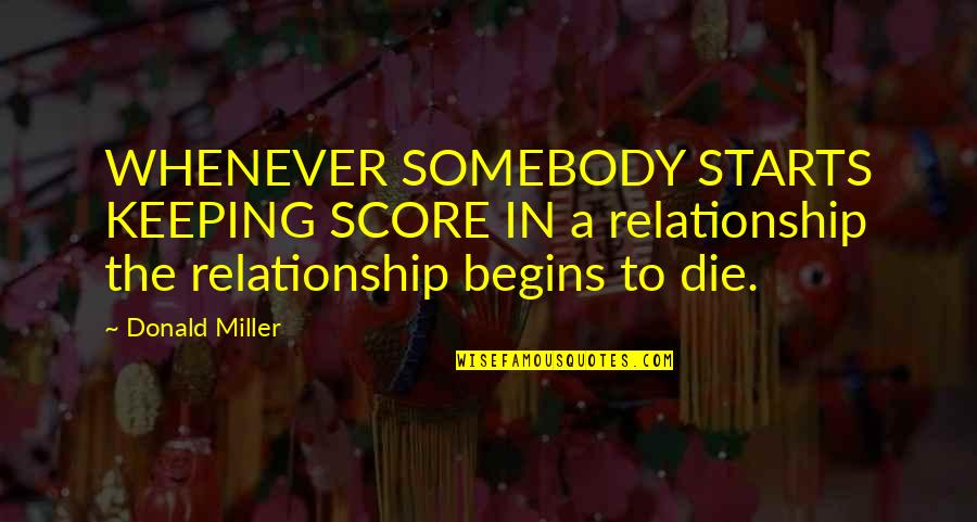 In A Relationship Quotes By Donald Miller: WHENEVER SOMEBODY STARTS KEEPING SCORE IN a relationship