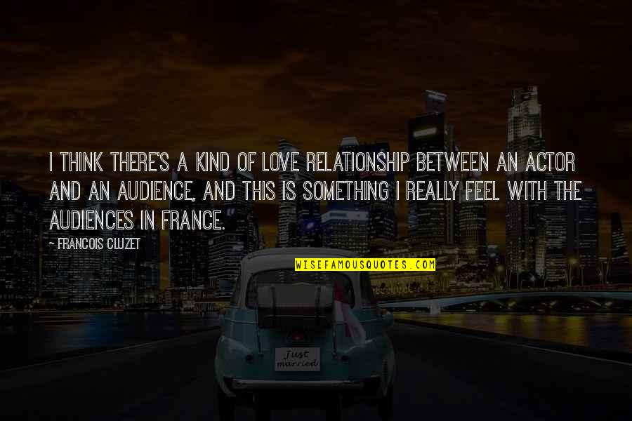 In A Relationship Quotes By Francois Cluzet: I think there's a kind of love relationship