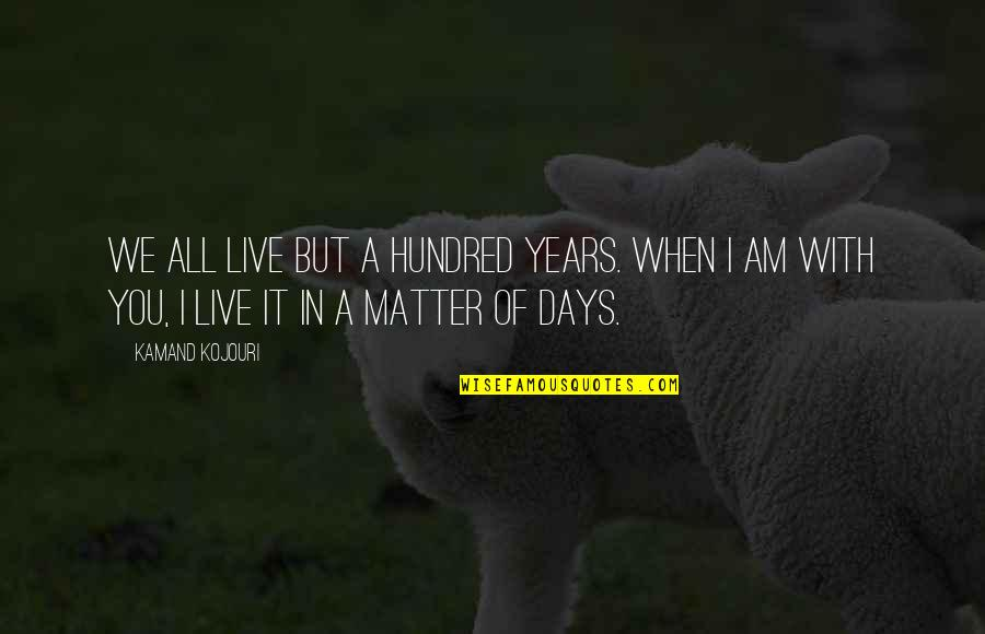 In A Relationship Quotes By Kamand Kojouri: We all live but a hundred years. When