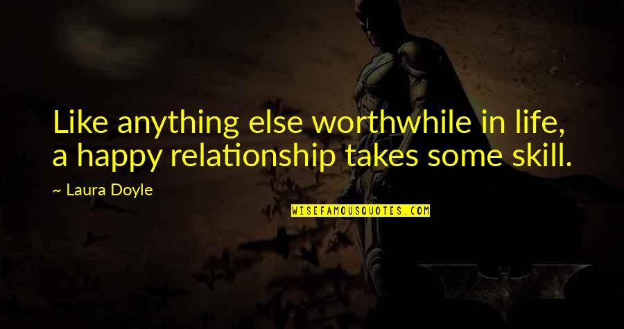 In A Relationship Quotes By Laura Doyle: Like anything else worthwhile in life, a happy
