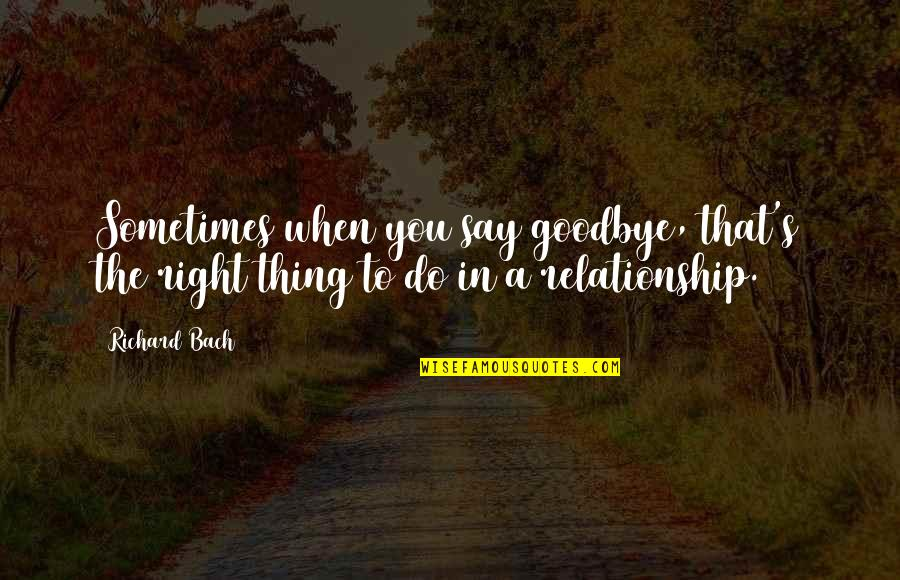 In A Relationship Quotes By Richard Bach: Sometimes when you say goodbye, that's the right