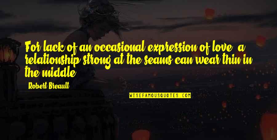 In A Relationship Quotes By Robert Breault: For lack of an occasional expression of love,