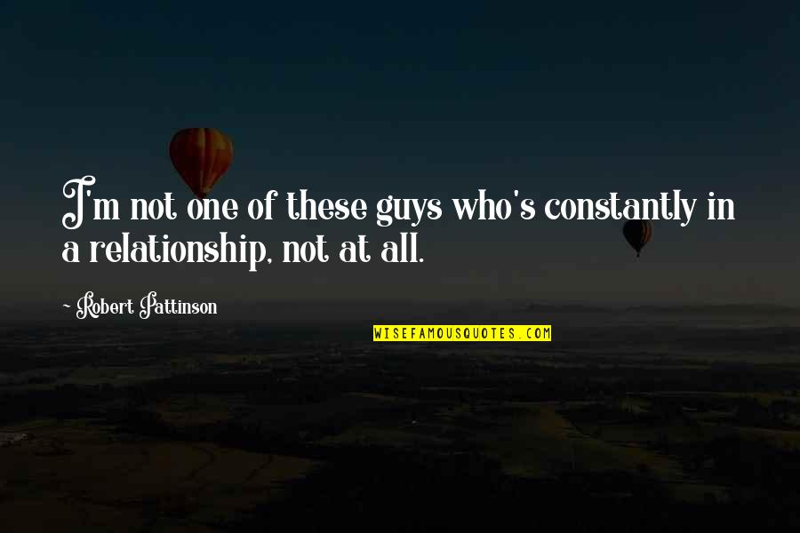 In A Relationship Quotes By Robert Pattinson: I'm not one of these guys who's constantly