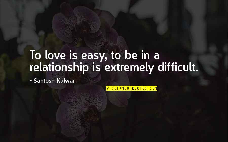 In A Relationship Quotes By Santosh Kalwar: To love is easy, to be in a