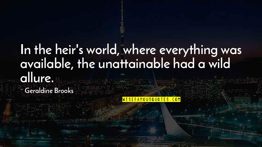 In A World Where Quotes By Geraldine Brooks: In the heir's world, where everything was available,