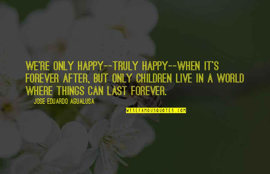 In A World Where Quotes By Jose Eduardo Agualusa: We're only happy--truly happy--when it's forever after, but