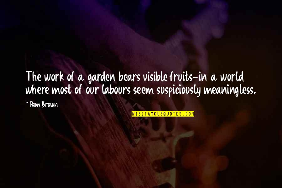 In A World Where Quotes By Pam Brown: The work of a garden bears visible fruits-in