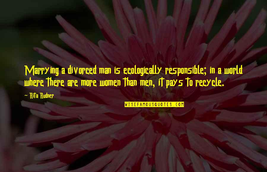 In A World Where Quotes By Rita Rudner: Marrying a divorced man is ecologically responsible; in