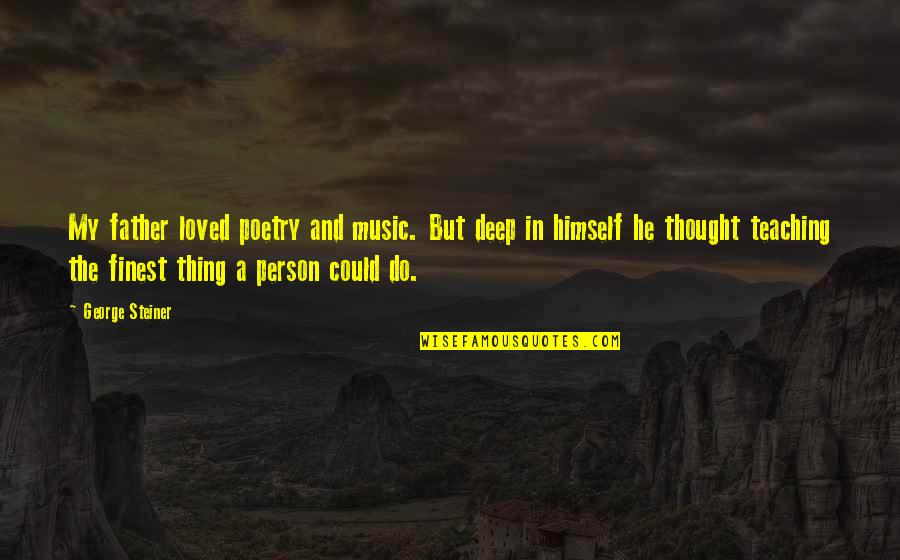 In Deep Quotes By George Steiner: My father loved poetry and music. But deep