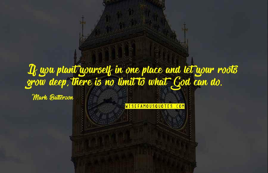 In Deep Quotes By Mark Batterson: If you plant yourself in one place and