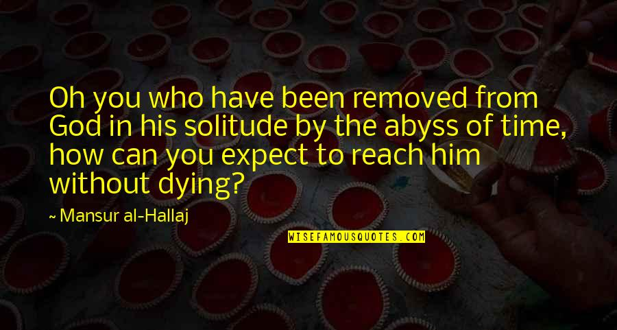 In His Time Quotes By Mansur Al-Hallaj: Oh you who have been removed from God