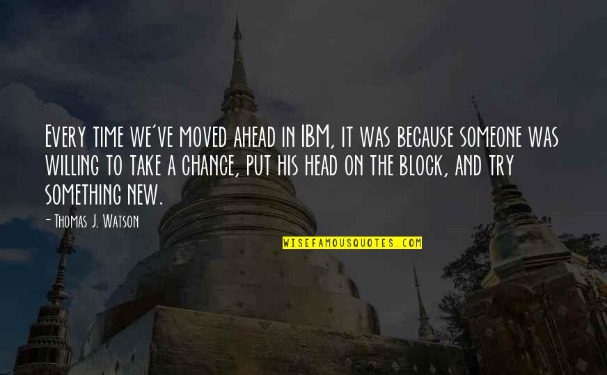 In His Time Quotes By Thomas J. Watson: Every time we've moved ahead in IBM, it