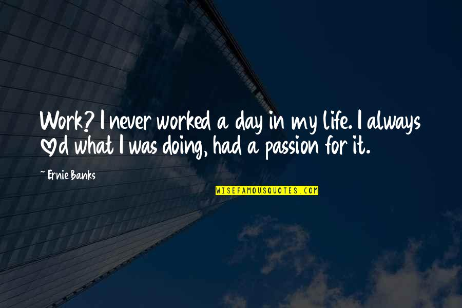 In My Day Quotes By Ernie Banks: Work? I never worked a day in my
