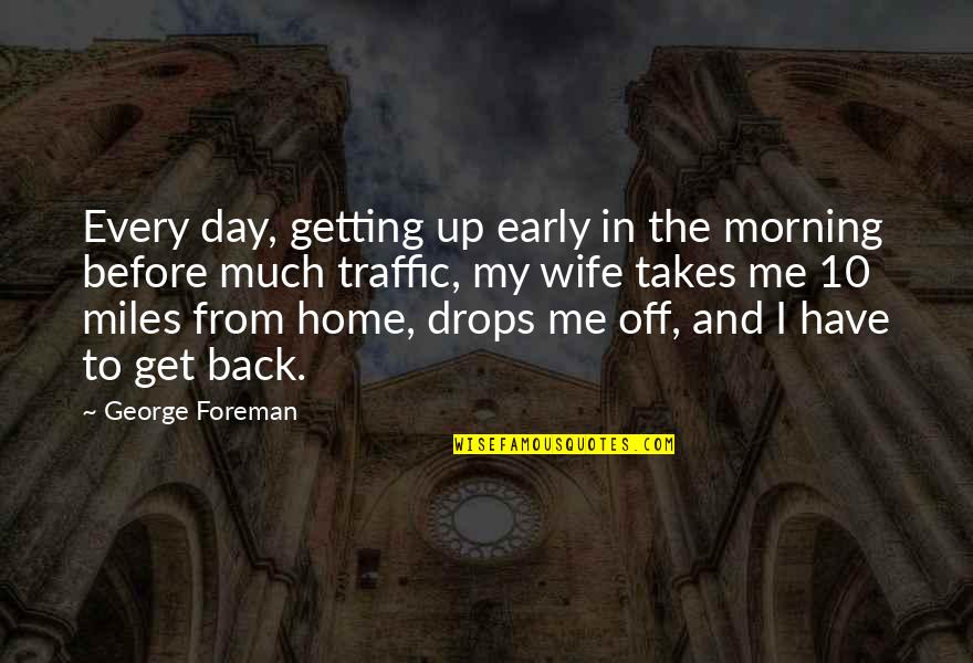 In My Day Quotes By George Foreman: Every day, getting up early in the morning